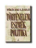 TŐKÉCZKI LÁSZLÓ - TÖRTÉNELEM, ESZMÉK, POLITIKA