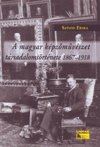 A MAGYAR KÉPZÕMÛVÉSZET TÁRSADALOMTÖRTÉNETE 1867-1918
