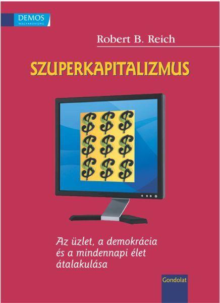 SZUPERKAPITALIZMUS - AZ ÜZLET, A DEMOKRÁCIA ÉS A MINDENNAPI ÉLET...