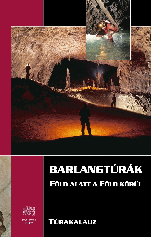 BARLANGTÚRÁK - FÖLD ALATT A FÖLD KÖRÜL - TÚRAKALAUZ