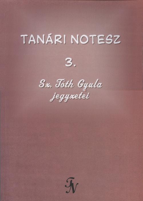 TANÁRI NOTESZ 3. - SZ. TÓTH GYULA JEGYZETEI