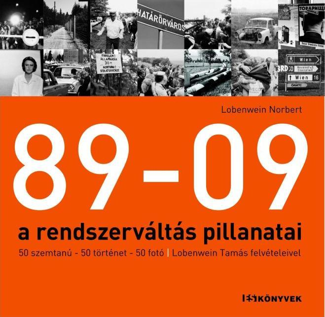 89-09 - A RENDSZERVÁLTÁS PILLANATAI - 50 SZEMTANÚ, 50 TÖRTÉNET, 50 FOTÓ – LOBENW