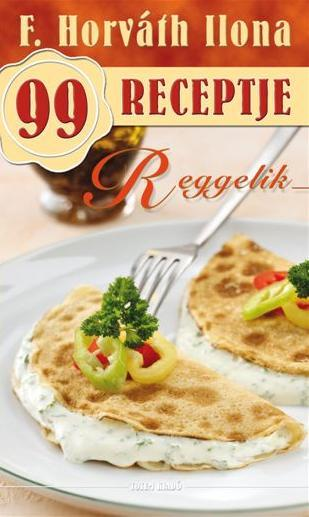 REGGELIK - F. HORVÁTH ILONA 99 RECEPTJE