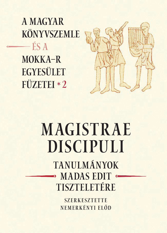 MAGISTRAE DISCIPULI - TANULMÁNYOK MADAS EDIT TISZTELETÉRE