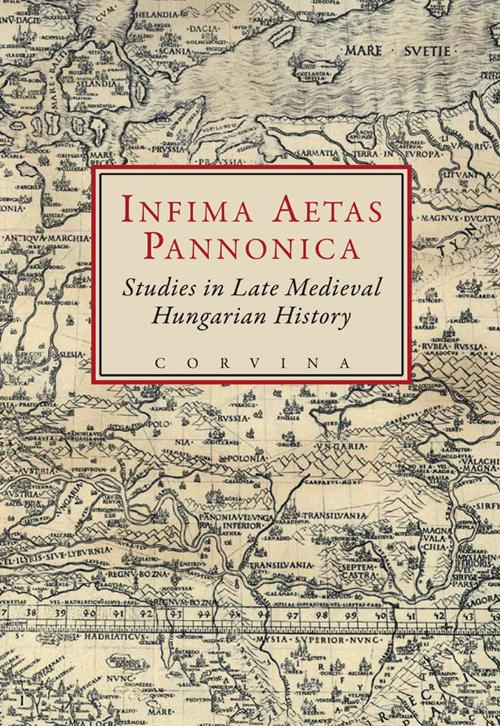 INFIMA AETAS PANNONICA - STUDIES IN LATE MEDIEVAL HUNGARIAN HISTORY