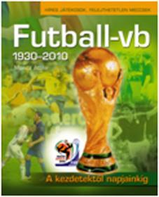 FUTBALL-VB 1930-2010. - A KEZDETEKTŐL NAPJAINKIG