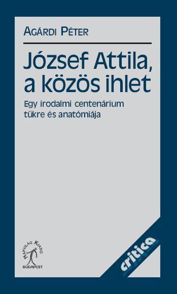 JÓZSEF ATTILA, A KÖZÖS IHLET - EGY IRODALMI CENTENÁRIUM TÜKRE ÉS ANATÓMIÁJA