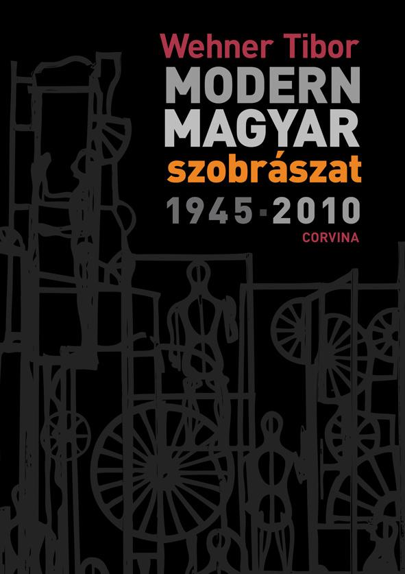 WEHNER TIBOR - MODERN MAGYAR SZOBRÁSZAT 1945-2010.