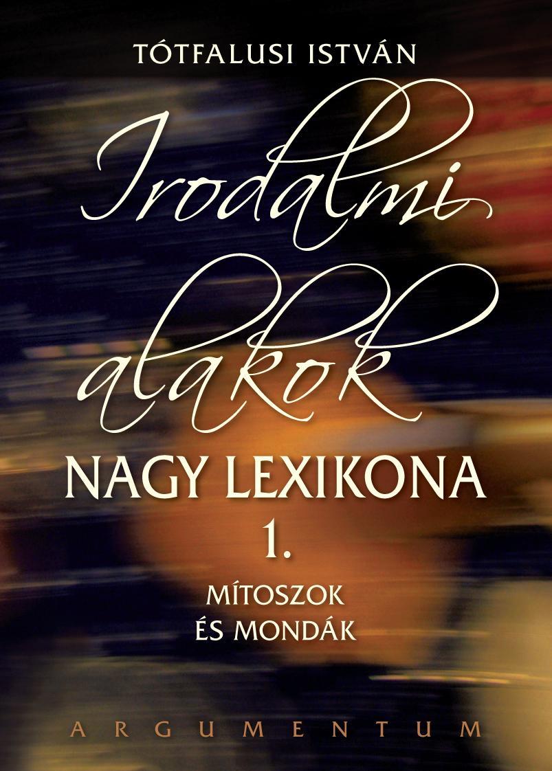 IRODALMI ALAKOK NAGY LEXIKONA 1. - MÍTOSZOK ÉS MONDÁK