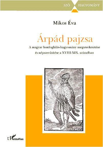ÁRPÁD PAJZSA - A MAGYAR HONFOGLALÁS-HAGYOMÁNY MEGSZERKESZTÉSE ÉS NÉPSZERÛSÍTÉSE