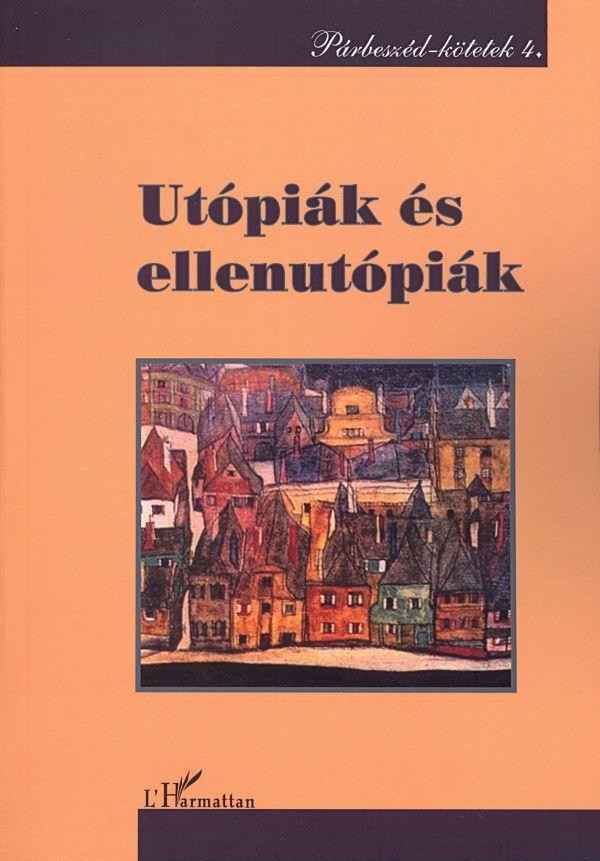 UTÓPIÁK ÉS ELLENUTÓPIÁK - PÁRBESZÉD-KÖTETEK 4.