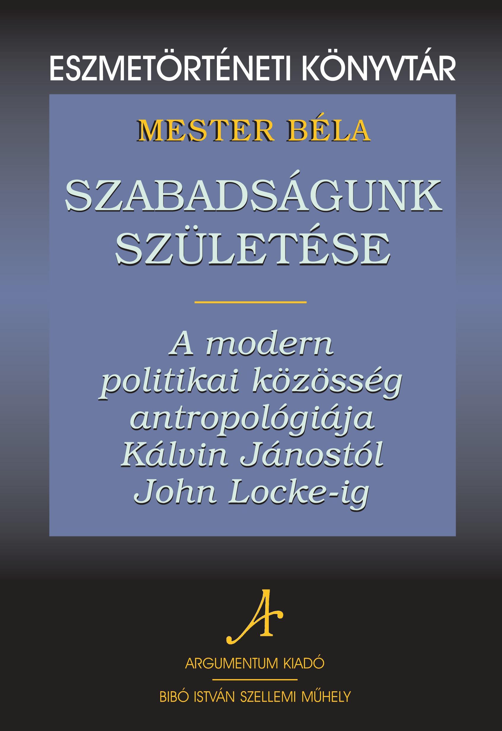 SZABADSÁGUNK SZÜLETÉSE - A MODERN POLITIKAI KÖZÖSSÉG ANTROPOLÓGIÁJA KÁLVIN JÁNOS