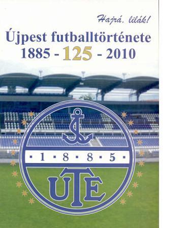ÚJPEST FUTBALLTÖRTÉNETE 1885 - 125 - 2010 - HAJRÁ LILÁK! -