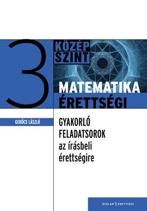 GERŐCS LÁSZLÓ - MATEMATIKAÉRETTSÉGI 3. - GYAKORLÓ FELADATSOROK A KÖZÉPSZINTŰ ÍRÁSBELI ÉRETTSÉIRE