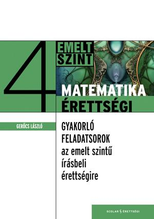 GERŐCS LÁSZLÓ - MATEMATIKAÉRETTSÉGI 4. - GYAKORLÓ FELADATSOROK AZ EMELT SZINTŰ ÉRETTSÉGIRE