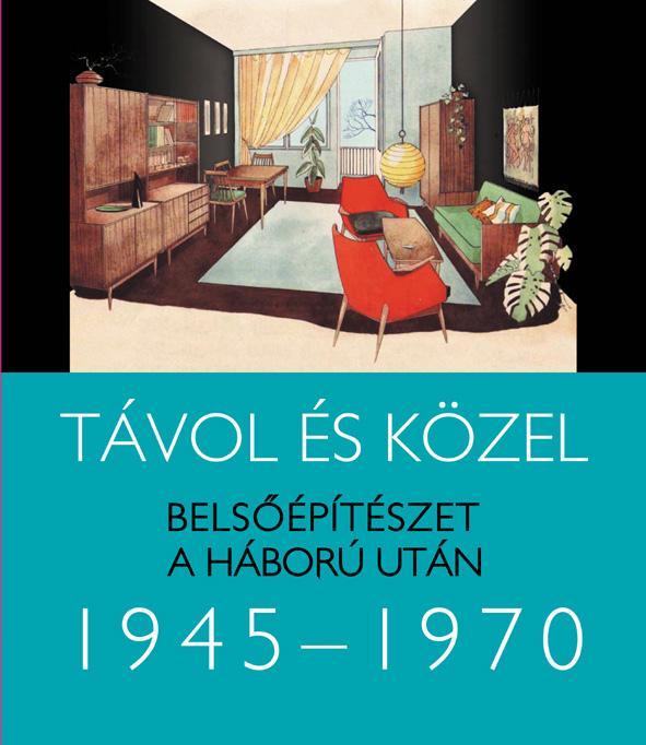 TÁVOL ÉS KÖZEL - BELSŐÉPÍTÉSZET A HÁBORÚ UTÁN 1945-1970