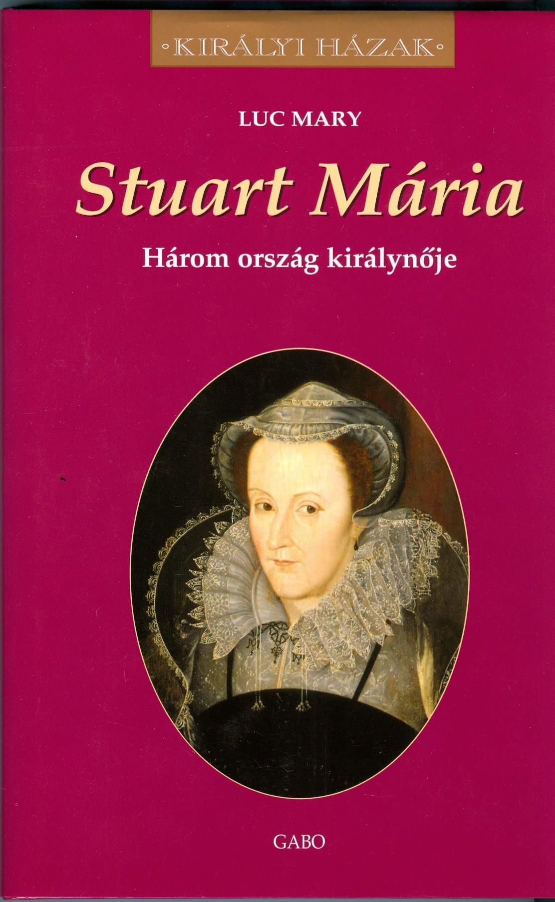 STUART MARIA - HÁROM ORSZÁG KIRÁLYNŐJE