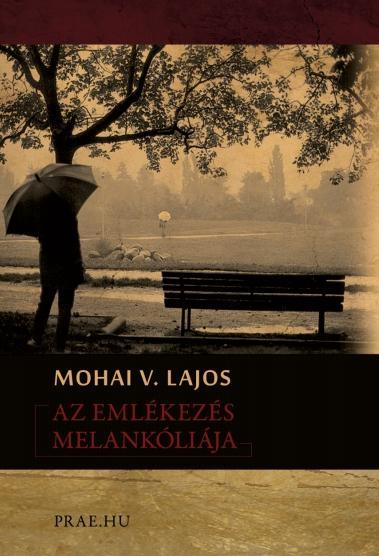MOHAI V. LAJOS - AZ EMLÉKEZÉS MELANKÓLIÁJA