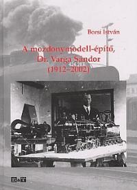 A MOZDONYMODELL-ÉPÍTÕ, DR. VARGA SÁNDOR (1912-2002)
