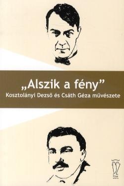 """""""ALSZIK A FÉNY"""" - KOSZTOLÁNYI DEZSÕ ÉS CSÁTH GÉZA MÛVÉSZETE"""