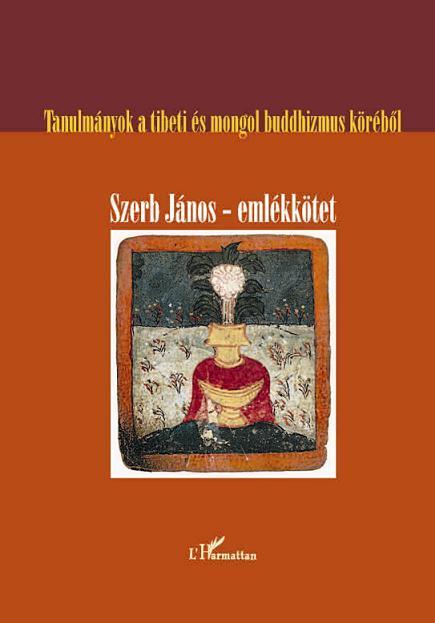 SZERB JÁNOS-EMLÉKKÖTET - TANULMÁNYOK A TIBETI ÉS MONGOL BUDDHIZMUS KÖRÉBÕL