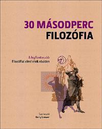 30 MÁSODPERC FILOZÓFIA - A LEGFONTOSABB FILOZÓFIAI ELMÉLETEK RÖVIDEN