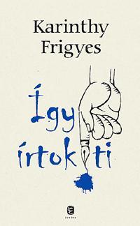 KARINTHY FRIGYES - ÍGY ÍRTOK TI