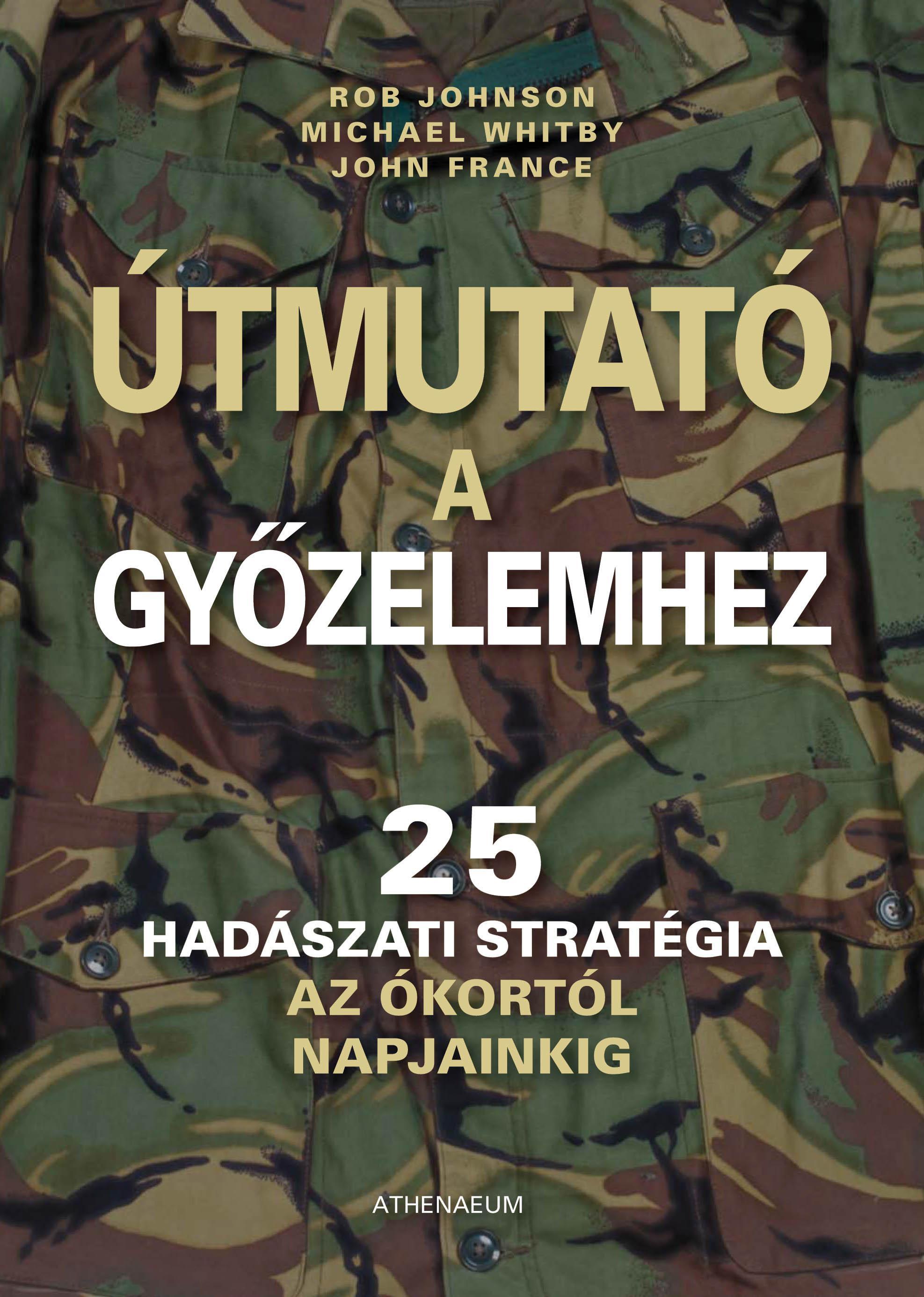 ÚTMUTATÓ A GYŐZELEMHEZ - 25 HADÁSZATI STRATÉGIA AZ ÓKORTÓL NAPJAINKIG -