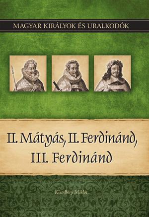 II. MÁTYÁS, II. FERDINÁND, III. FERDINÁND - MAGYAR KIRÁLYOK ÉS URALKODÓK 16.