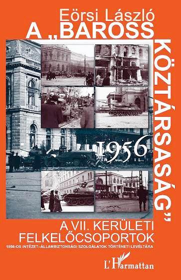 """A """"BAROSS KÖZTÁRSASÁG"""" 1956. - A VII. KERÜLETI FELKELÕCSOPORTOK"""