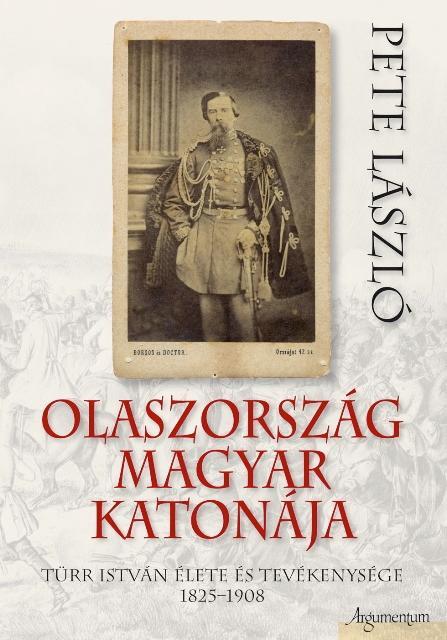 OLASZORSZÁG MAGYAR KATONÁJA - TÜRR ISTVÁN ÉLETE ÉS TEVÉKENYSÉGE 1825-1908
