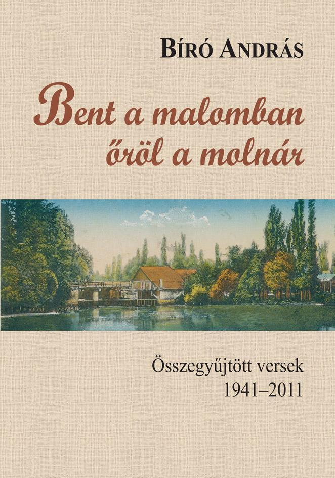 BENT A MALOMBAN ŐRÖL A MOLNÁR - ÖSSZEGYŰJTÖTT VERSEK 1941-2011