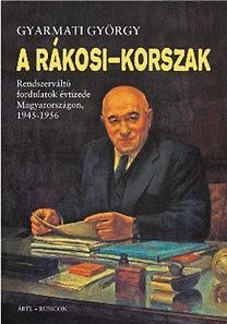 A RÁKOSI-KORSZAK - RENDSZERVÁLTÓ FORDULATOK ÉVTIZEDE MAGYARORSZÁGON, 1945-1956