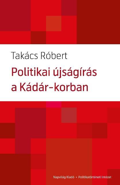 POLITIKAI ÚJSÁGÍRÁS A KÁDÁR-KORBAN