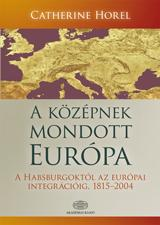 A KÖZÉPNEK MONDOTT EURÓPA - A HABSBURGOKTÓL AZ EURÓPAI INTEGRÁCIÓIG, 1815-2004