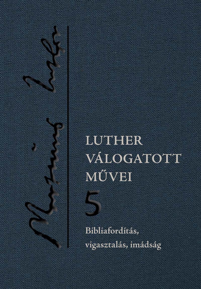 LUTHER VÁLOGATOTT MŰVEI 5. - BIBLIAFORDÍTÁS, VIGASZTALÁS, IMÁDSÁG
