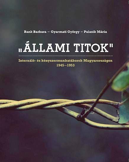 ÁLLAMI TITOK - INTERNÁLÓ- ÉS KÉNYSZERMUNKATÁBOROK MAGYARORSZÁGON 1945–1953