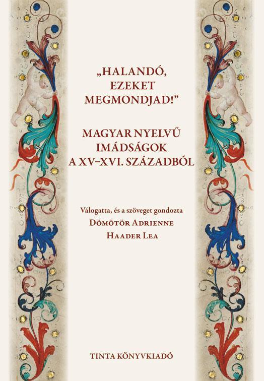 HALANDÓ, EZEKET MEGMONDJAD! - MAGYAR NYELVŰ IMÁDSÁGOK A XV-XVI. SZÁZADBÓL