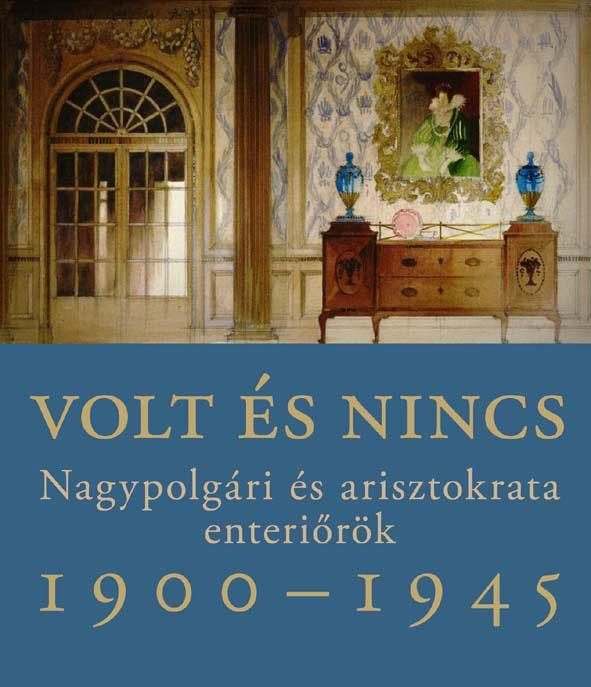 VOLT ÉS NINCS - NAGYPOLGÁRI ÉS ARISZTOKRATA ENTERIŐRÖK 1900-1945