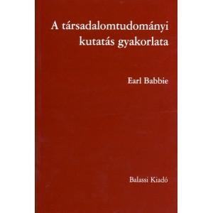 BABBIE, EARL - A TÁRSADALOMTUDOMÁNYI KUTATÁS GYAKORLATA - 6. ÁTDOLGOZOTT KIADÁS
