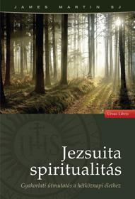 JEZSUITA SPIRITUALITÁS - GYAKORLATI ÚTMUTATÁS A HÉTKÖZNAPI ÉLETHEZ