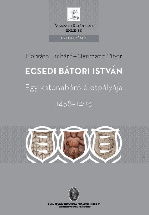 HORVÁTH RICHÁRD–NEUMANN TIBOR - ECSEDI BÁTORI ISTVÁN - EGY KATONABÁRÓ ÉLETPÁLYÁJA 1458-1493