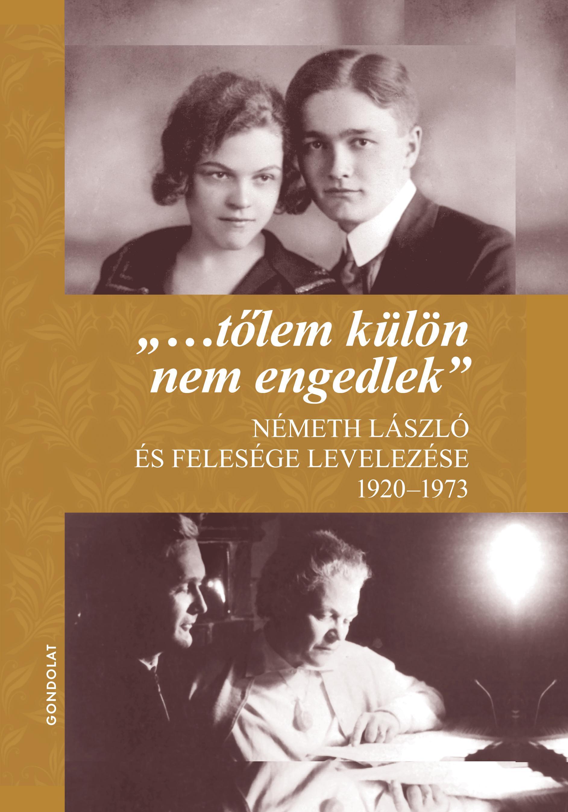 NÉMETH ÁGNES - GÁL MIHÁLY (SZERKESZTŐK) - TŐLEM KÜLÖN NEM ENGEDLEK - NÉMETH LÁSZLÓ ÉS FELESÉGE LEVELEZÉSE 1920-1973
