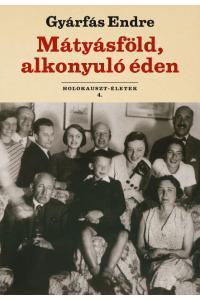 GYÁRFÁS ENDRE - MÁTYÁSFÖLD, ALKONYULÓ ÉDEN - HOLOKAUSZT-ÉLETEK 4.