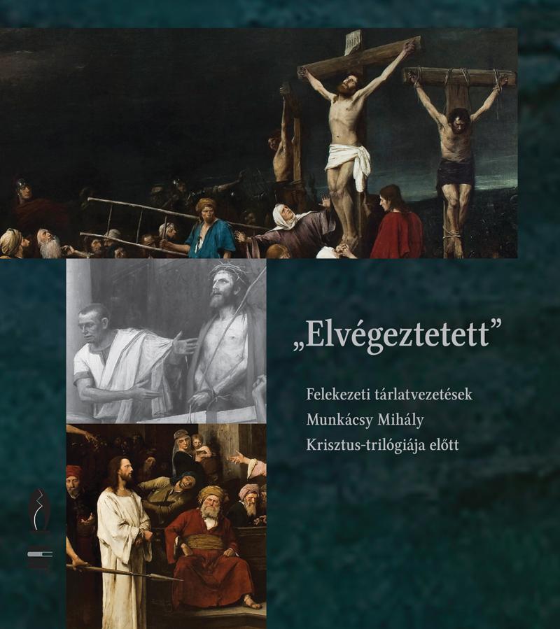 ELVÉGEZTETETT -FELEKEZETI TÁRLATVEZETÉSEK MUNKÁCSY MIHÁLY KRISZTUS-TRILÓGIÁJA EL