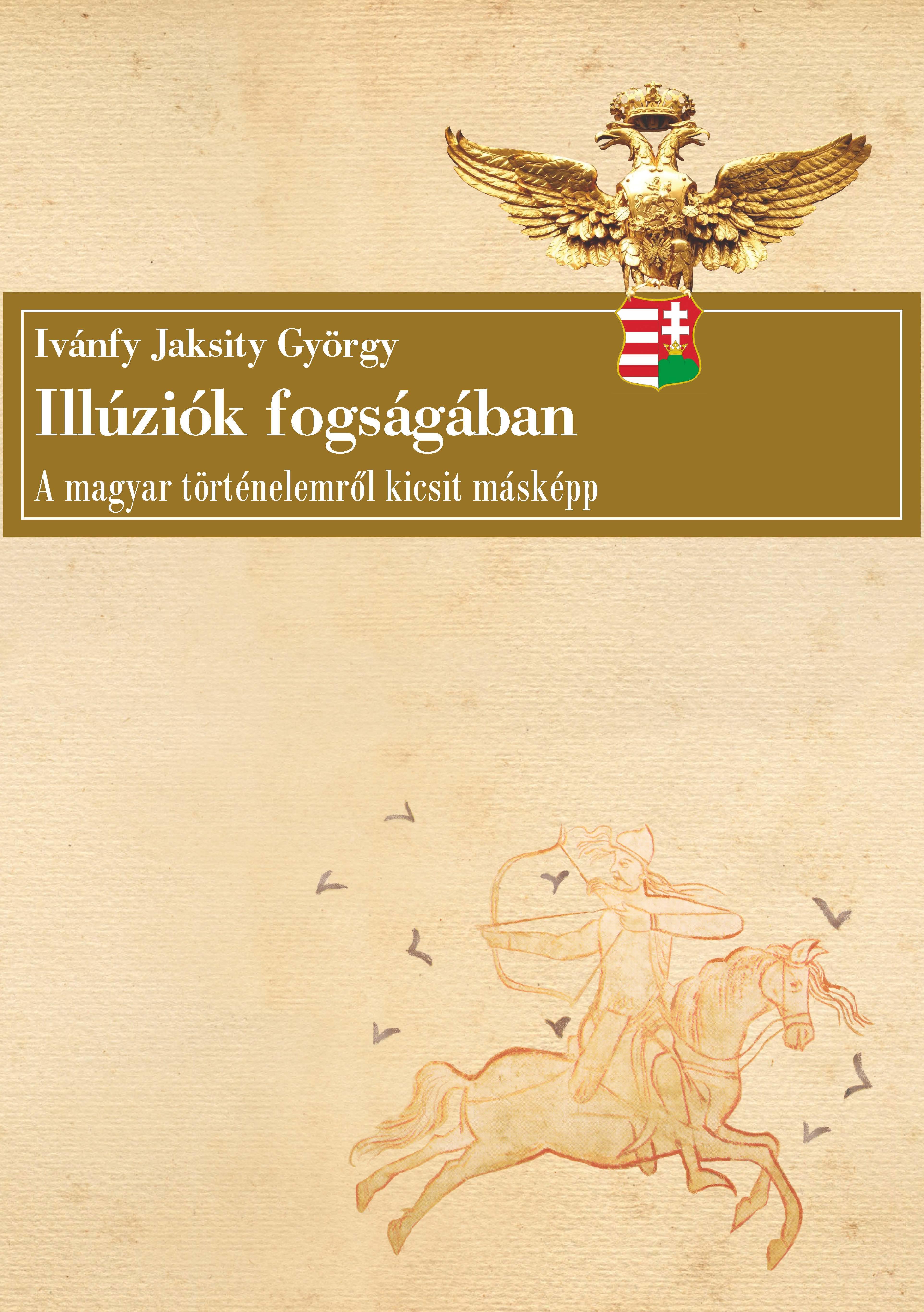 ILLÚZIÓK FOGSÁGÁBAN - A MAGYAR TÖRTÉNELEMRŐL KICSIT MÁSKÉPP