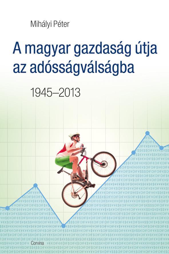 A MAGYAR GAZDASÁG ÚTJA AZ ADÓSSÁGVÁLSÁGBA 1945-2013