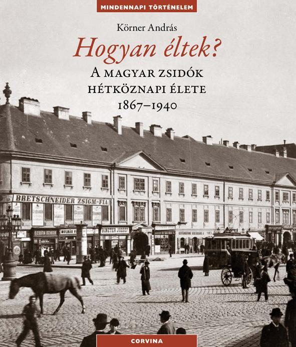 HOGYAN ÉLTEK? - A MAGYAR ZSIDÓK HÉTKÖZNAPI ÉLETE 1867-1940