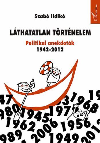 LÁTHATATLAN TÖRTÉNELEM - POLITIKAI ANEKDOTÁK 1942-2012