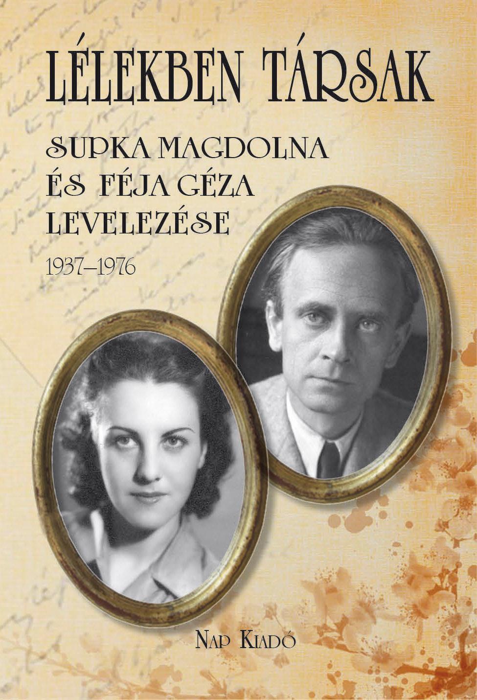 LÉLEKBEN TÁRSAK - SUPKA MAGDOLNA ÉS FÉJA GÉZA LEVELEZÉSE 1937-1976